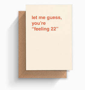 """Let Me Guess, You're ""Feeling 22"""" Birthday Card"