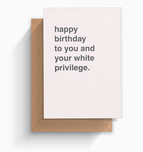 """Happy To You and Your White Priviledge"" Birthday Card"