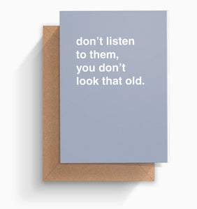 """Don't Listen To Them, You Don't Look That Old"" Birthday Card"
