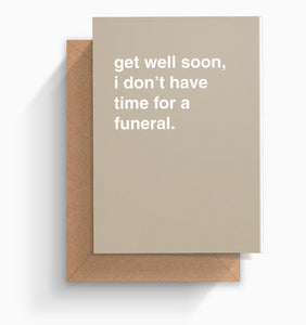 """I Don't Have Time For a Funeral"" Get Well Card"