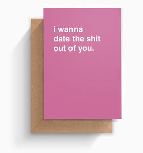 """I Want To Date The Shit Out Of You"" Valentines Card"