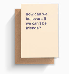 """How Can We Be Lovers If We Can't Be Friends"" Valentines Card"