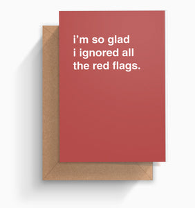 """I'm So Glad I Ignored All The Red Flags"" Valentines Card"