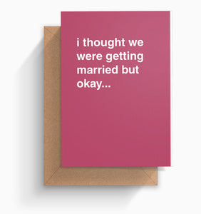 """I Thought We Were Getting Married But Okay..."" Wedding Card"