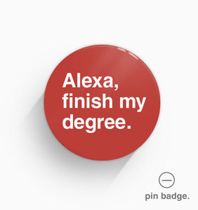 """Alexa, Finish My Degree"" Pin Badge"