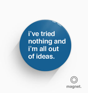 """I've Tried Nothing and I'm All Out of Ideas"" Fridge Magnet"