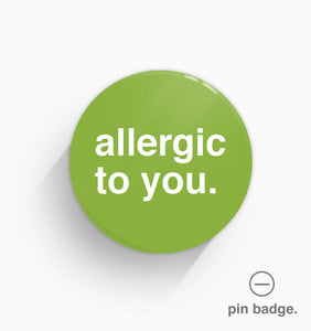 """Allergic To You"" Pin Badge"