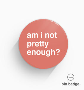 """Am I Not Pretty Enough?"" Pin Badge"