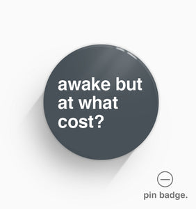 """Awake But At What Cost?"" Pin Badge"