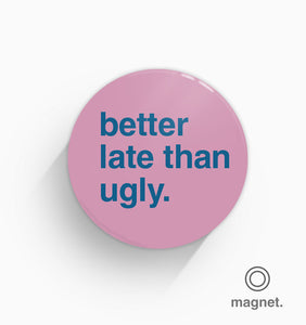 """Better Late Than Ugly"" Fridge Magnet"