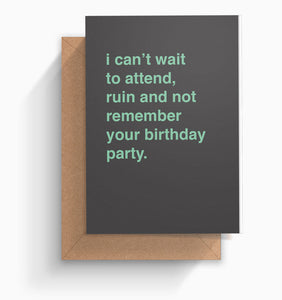 """I Can't Wait To Attend, Ruin and Not Remember Your Birthday Party"" Birthday Card"