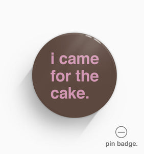 """I Came For The Cake"" Pin Badge"