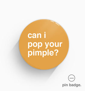 """Can I Pop Your Pimple?"" Pin Badge"