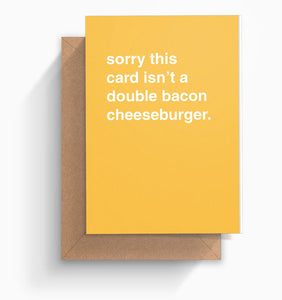 """Sorry This Card Isn't a Double Bacon Cheeseburger"" Greeting Card"