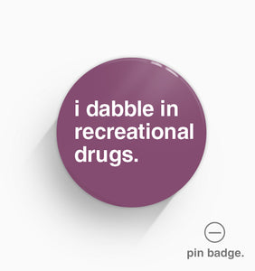 """I Dabble In Recreational Drugs"" Pin Badge"