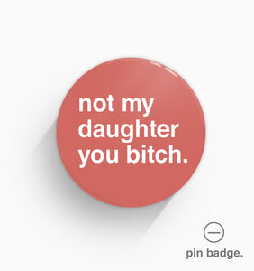"""Not My Daughter You Bitch"" Pin Badge"