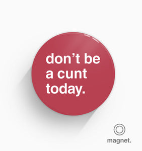 """Don't Be a Cunt Today"" Fridge Magnet"