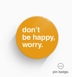 """Don't Be Happy, Worry"" Pin Badge"
