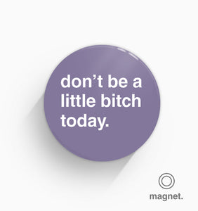 """Don't Be A Little Bitch Today"" Fridge Magnet"