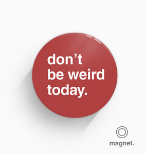 """Don't Be Weird Today"" Fridge Magnet"