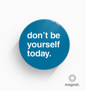 """Don't Be Yourself Today"" Fridge Magnet"