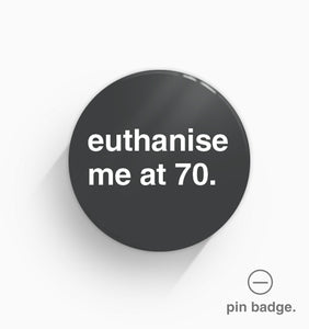 """Euthanise Me at 70"" Pin Badge"