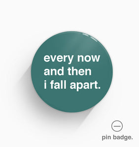 """Every Now and Then I Fall Apart"" Pin Badge"