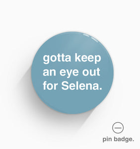 """Gotta Keep an Eye Out For Selena"" Pin Badge"