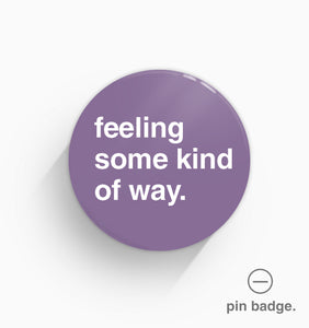 """Feeling Some Kind of Way"" Pin Badge"