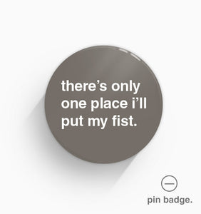 """There's Only One Place I'll Put My Fist"" Pin Badge"