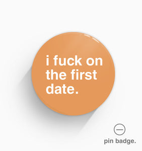 """I Fuck On The First Date"" Pin Badge"
