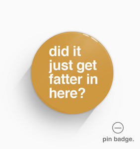 """Did It Just Get Fatter In Here?"" Pin Badge"