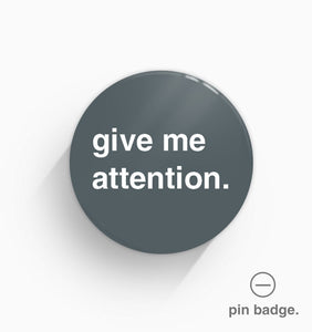 """Give Me Attention"" Pin Badge"