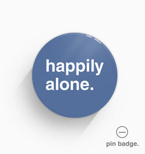 """Happily Alone"" Pin Badge"