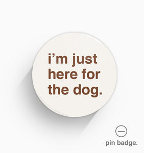 """I'm Just Here For The Dog"" Pin Badge"