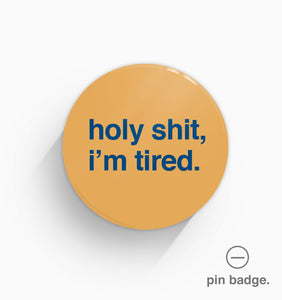 """Holy Shit I'm Tired"" Pin Badge"