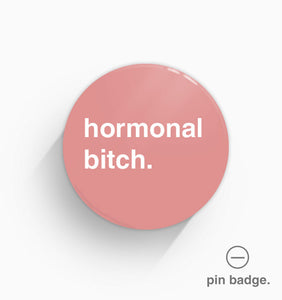 """Hormonal Bitch"" Pin Badge"
