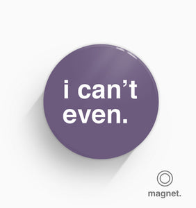 """I Can't Even"" Fridge Magnet"