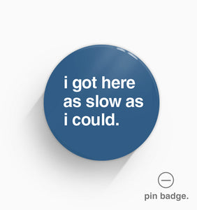"""I Got Here As Slow As I Could"" Pin Badge"