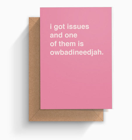 """I Got Issues and One of Them is Owbadineedjah"" Valentines Card"