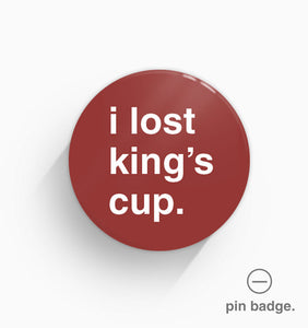 """I Lost King's Cup"" Pin Badge"