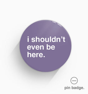 """I Shouldn't Even Be Here"" Pin Badge"