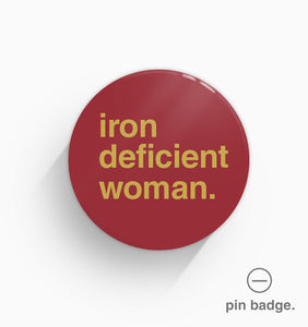"""Iron Deficient Woman"" Pin Badge"