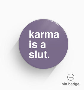 """Karma Is A Slut"" Pin Badge"