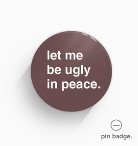 """Let Me Be Ugly In Peace"" Pin Badge"