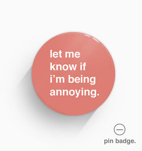 """Let Me Know If I'm Being Annoying"" Pin Badge"