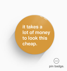 """It Takes A Lot Of Money To Look This Cheap"" Pin Badge"