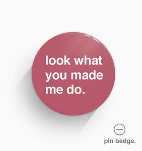 """Look What You Made Me Do"" Pin Badge"