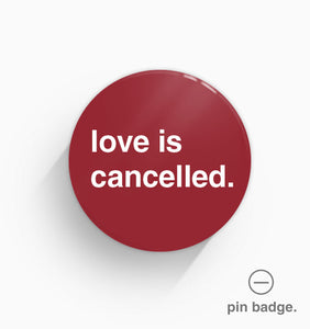 """Love Is Cancelled"" Pin Badge"
