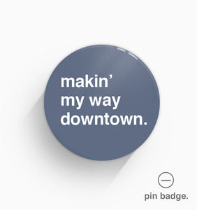 """Makin' My Way Downtown"" Pin Badge"